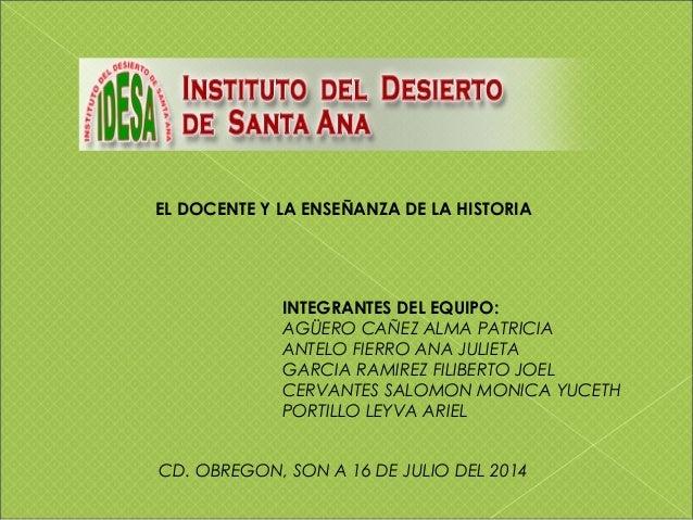 EL DOCENTE Y LA ENSEÑANZA DE LA HISTORIA INTEGRANTES DEL EQUIPO: AGÜERO CAÑEZ ALMA PATRICIA ANTELO FIERRO ANA JULIETA GARC...