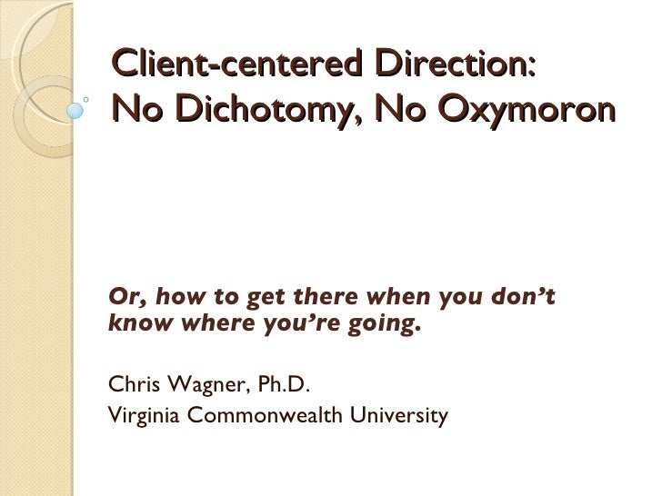 Client-centered Direction:  No Dichotomy, No Oxymoron Or, how to get there when you don't know where you're going. Chris W...
