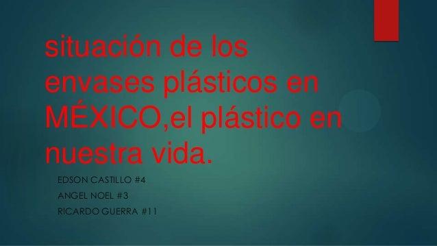 situación de los envases plásticos en MÉXICO,el plástico en nuestra vida. EDSON CASTILLO #4 ANGEL NOEL #3 RICARDO GUERRA #...