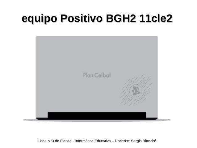 equipo Positivo BGH2 11cle2equipo Positivo BGH2 11cle2 Liceo N°3 de Florida - Informática Educativa – Docente: Sergio Blan...