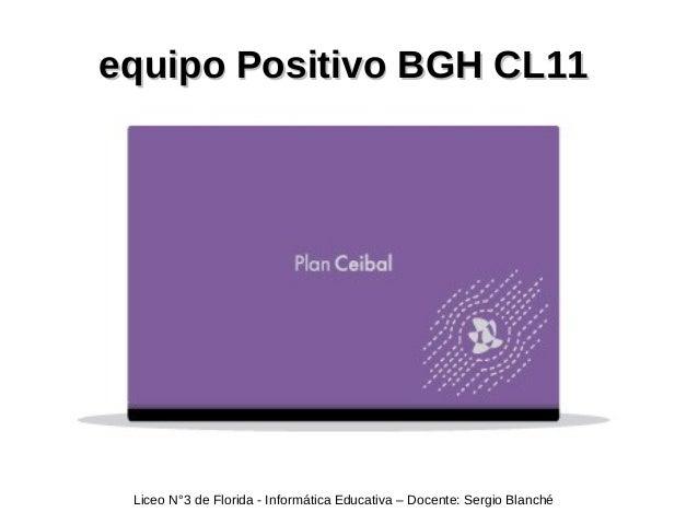equipo Positivo BGH CL11equipo Positivo BGH CL11 Liceo N°3 de Florida - Informática Educativa – Docente: Sergio Blanché