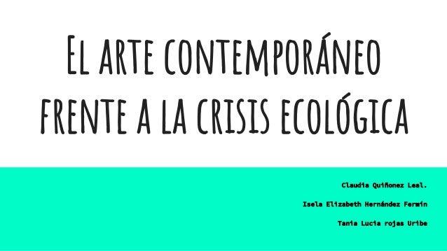 El arte contemporáneo frente a la crisis ecológica Claudia Quiñonez Leal. Isela Elizabeth Hernández Fermín Tania Lucia roj...