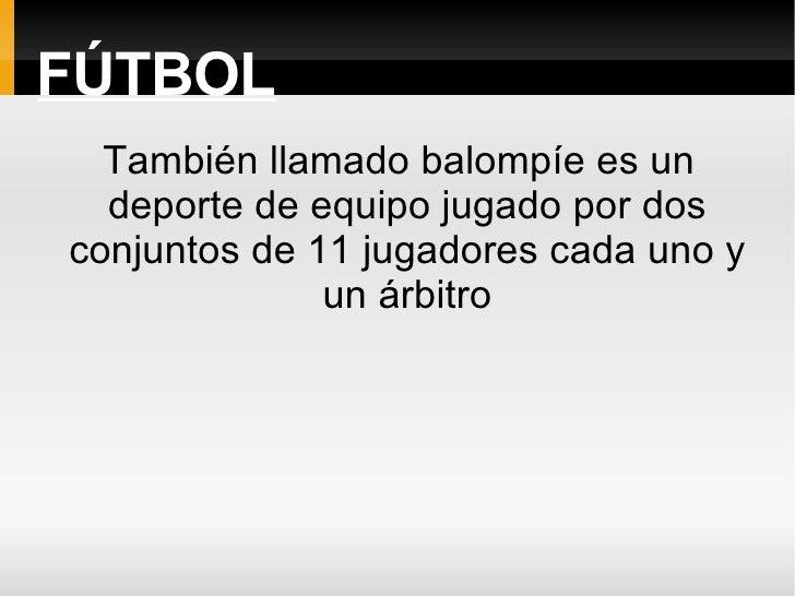 FÚTBOL   También llamado balompíe es un   deporte de equipo jugado por dos conjuntos de 11 jugadores cada uno y           ...