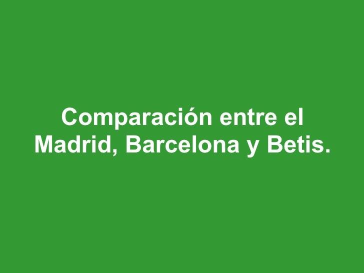 Comparación entre el Madrid, Barcelona y Betis.