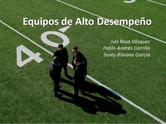 Equipos de Alto Desempeño                  Ivis Rosa Vásquez               Pablo Andrés Carrillo               Sorey Bibia...