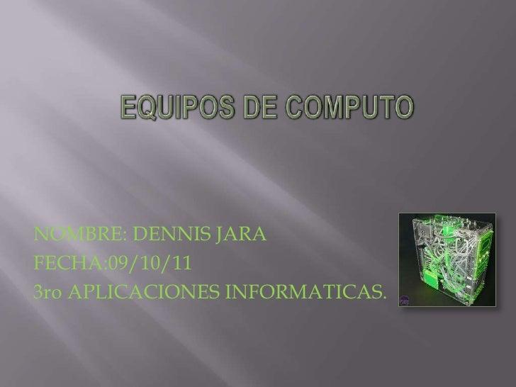EQUIPOS DE COMPUTO<br />NOMBRE: DENNIS JARA<br />FECHA:09/10/11<br />3ro APLICACIONES INFORMATICAS.<br />