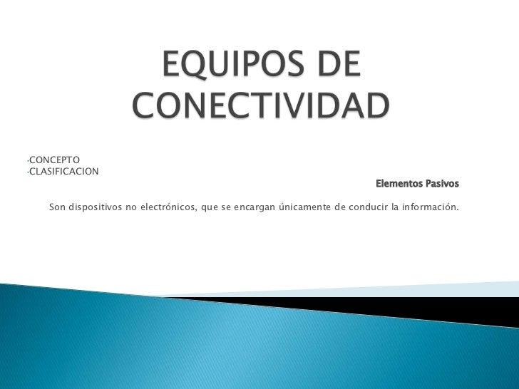 EQUIPOS DE CONECTIVIDAD<br /><ul><li>CONCEPTO