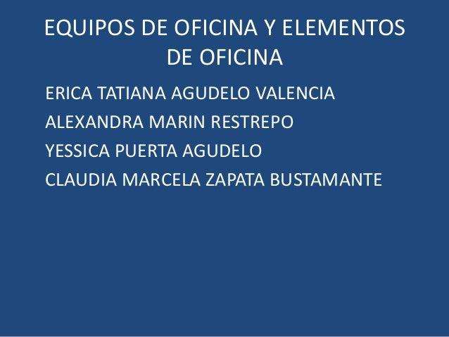EQUIPOS DE OFICINA Y ELEMENTOS          DE OFICINAERICA TATIANA AGUDELO VALENCIAALEXANDRA MARIN RESTREPOYESSICA PUERTA AGU...