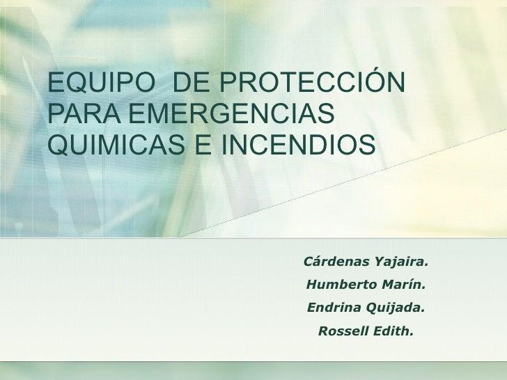EQUIPO   DE PROTECCIÓN  PARA EMERGENCIAS  QUIMICAS E INCENDIOS Cárdenas Yajaira. Humberto Marín. Endrina Quijada. Rossell ...