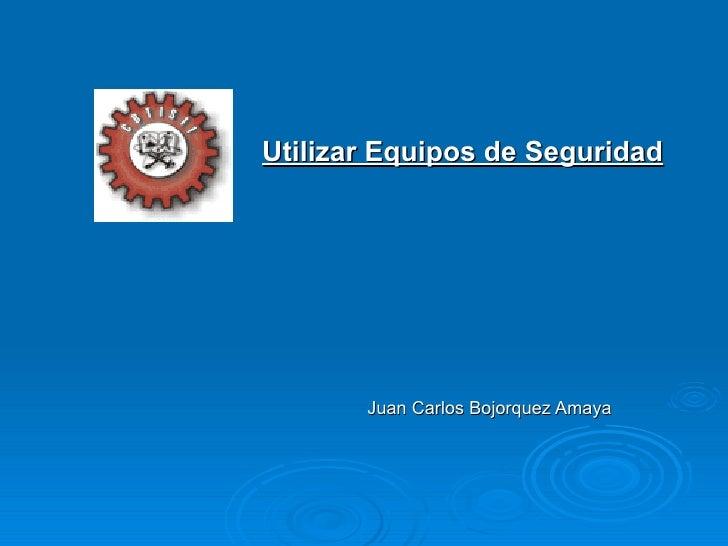 Juan Carlos Bojorquez Amaya Utilizar Equipos de Seguridad