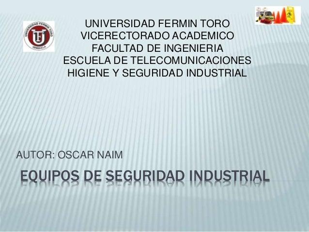 EQUIPOS DE SEGURIDAD INDUSTRIAL AUTOR: OSCAR NAIM UNIVERSIDAD FERMIN TORO VICERECTORADO ACADEMICO FACULTAD DE INGENIERIA E...