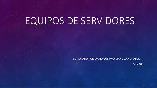 EQUIPOS DE SERVIDORES ELABORADO POR: DAVID GUSTAVO MANDUJANO FALCÓN. ANDRES