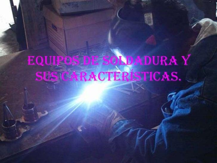 Equipos de Soldadura y sus características.<br />