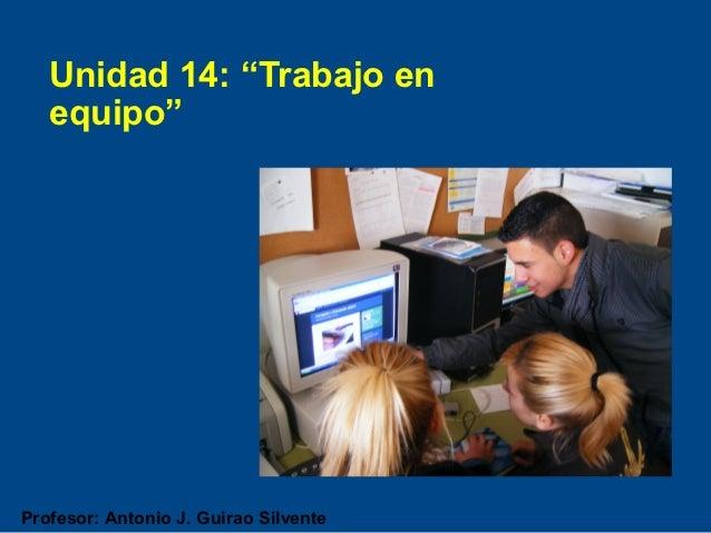 """Unidad 14: """"Trabajo en   equipo""""Profesor: Antonio J. Guirao Silvente"""