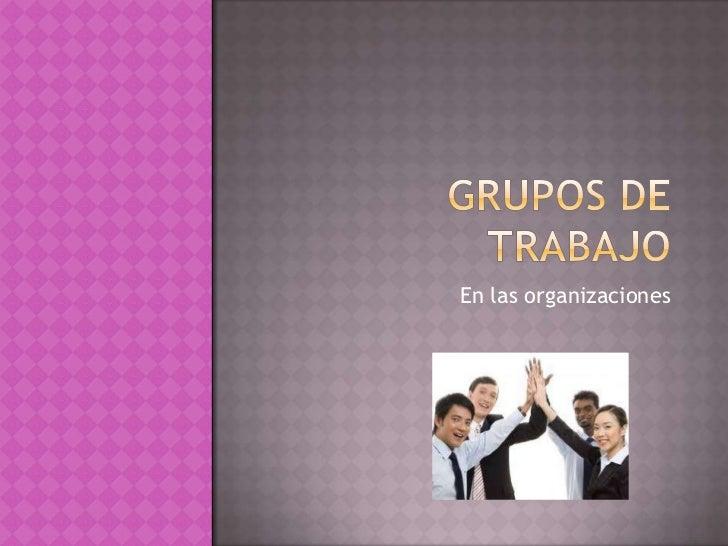 GRUPOS DE TRABAJO<br />En las organizaciones<br />