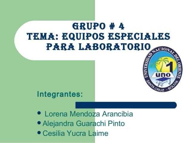 GRUPO # 4 TEMA: EqUiPOs EsPEciAlEs PARA lAbORATORiO Integrantes:  Lorena Mendoza Arancibia Alejandra Guarachi Pinto Ces...