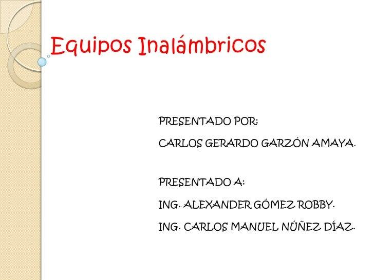 Equipos Inalámbricos<br />PRESENTADO POR: <br />CARLOS GERARDO GARZÓN AMAYA.<br />PRESENTADO A: <br />ING. ALEXANDER GÓMEZ...