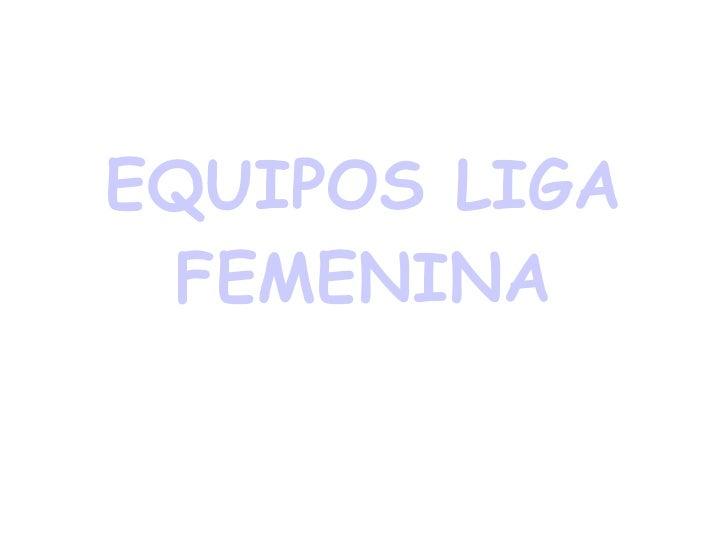 EQUIPOS LIGA FEMENINA