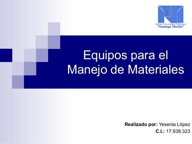 Equipos para el Manejo de Materiales Realizado por: Yesenia López C.I.: 17.938.323