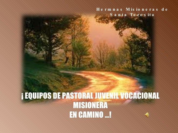 ¡ EQUIPOS DE PASTORAL JUVENIL VOCACIONAL MISIONERA EN CAMINO …! Hermnas Misioneras de Santa Teresita