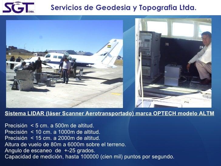 Servicios de Geodesia y Topografia Ltda. Sistema LIDAR (láser Scanner Aerotransportado) marca OPTECH modelo ALTM Precisión...