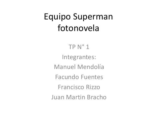 Equipo Superman fotonovela TP N° 1 Integrantes: Manuel Mendolía Facundo Fuentes Francisco Rizzo Juan Martin Bracho