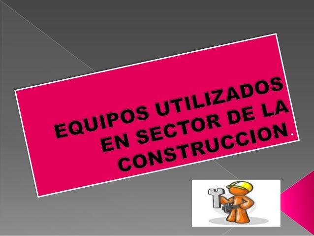 Los equipos utilizados en el sector dela construcción se clasifican según:1.El trabajo a efectuar.2.El tipo de accionamien...