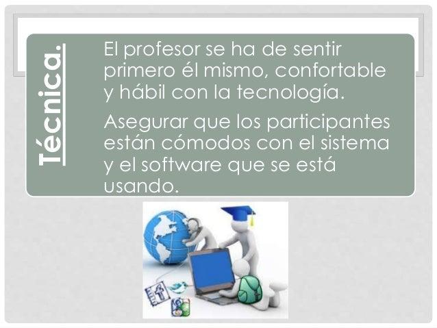Técnica. El profesor se ha de sentir primero él mismo, confortable y hábil con la tecnología. Asegurar que los participant...