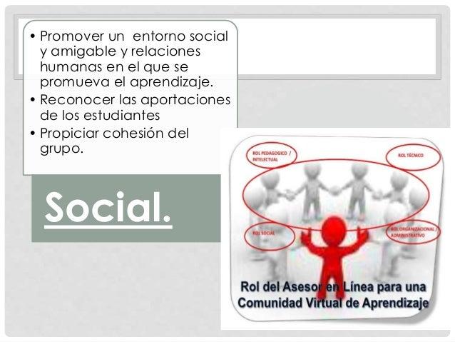 • Promover un entorno social y amigable y relaciones humanas en el que se promueva el aprendizaje. • Reconocer las aportac...