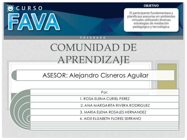COMUNIDAD DE APRENDIZAJE Por: 1. ROSA ELENA CURIEL PEREZ 2. ANA MARGARITA RIVERA RODRIGUEZ 3. MARIA ELENA ROSALES HERNANDE...