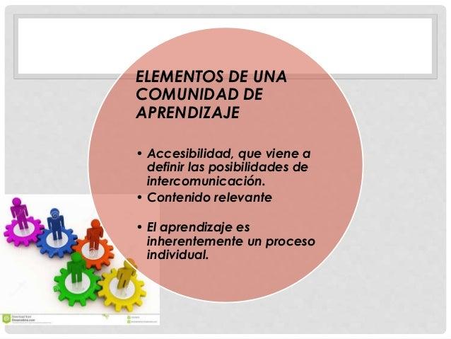 ELEMENTOS DE UNA COMUNIDAD DE APRENDIZAJE • Accesibilidad, que viene a definir las posibilidades de intercomunicación. • C...