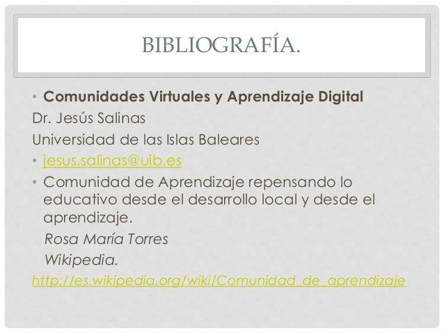 BIBLIOGRAFÍA. • Comunidades Virtuales y Aprendizaje Digital Dr. Jesús Salinas Universidad de las Islas Baleares • jesus.sa...