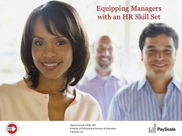 Equipping Managers                         with an HR Skill SetStacey Carroll, SPHR, CCPDirector of Professional Services ...