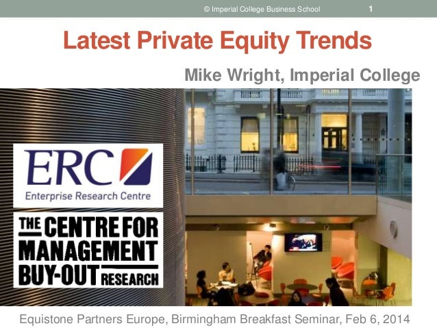 Mike Wright, Imperial College © Imperial College Business School Latest Private Equity Trends 1 Equistone Partners Europe,...