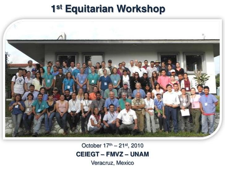 2nd Equitarian Workshop           October 10th - 14th, 2011          CEIEGT – FMVZ – UNAM                 Veracruz, Mexico