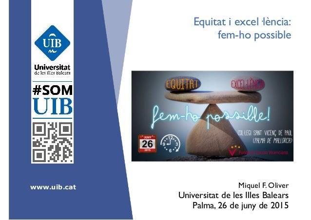 www.uib.cat Equitat i excel·lència:  fem-ho possible Miquel F. Oliver Universitat de les Illes Balears  Palma, 26 de ju...