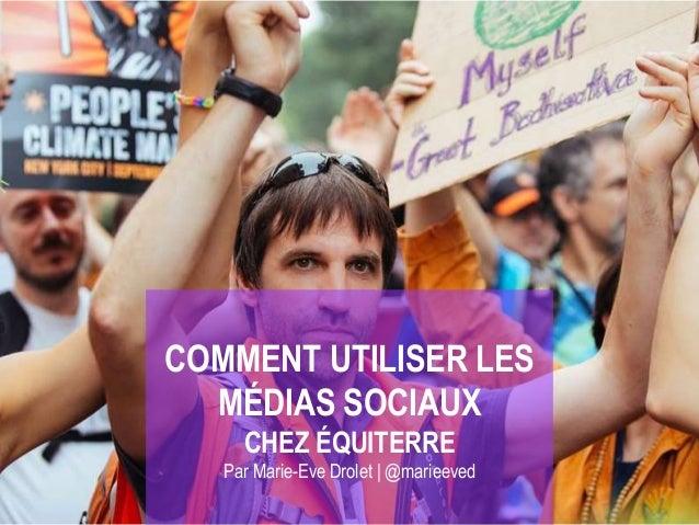 COMMENT UTILISER LES MÉDIAS SOCIAUX CHEZ ÉQUITERRE Par Marie-Eve Drolet | @marieeved