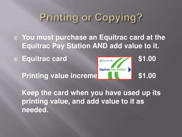 Printing or Copying?<br />You must purchase an Equitrac card at the Equitrac Pay Station AND add value to it.<br />Equitra...
