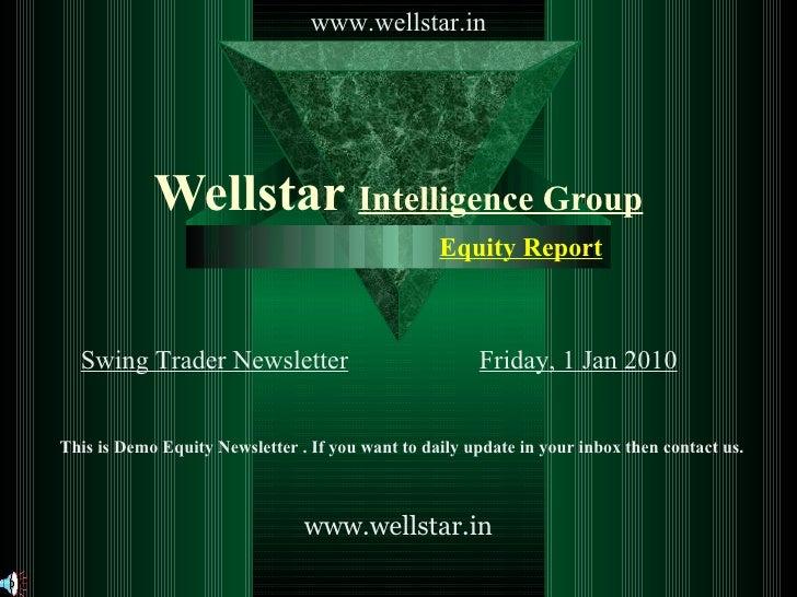 Wellstar  Intelligence Group Swing Trader Newsletter Friday, 1 Jan 2010 Equity Report   www.wellstar.in www.wellstar.in Th...