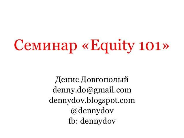 Семинар«Equity 101»  Денис Довгополый  denny.do@gmail.com  dennydov.blogspot.com  @dennydov  fb: dennydov