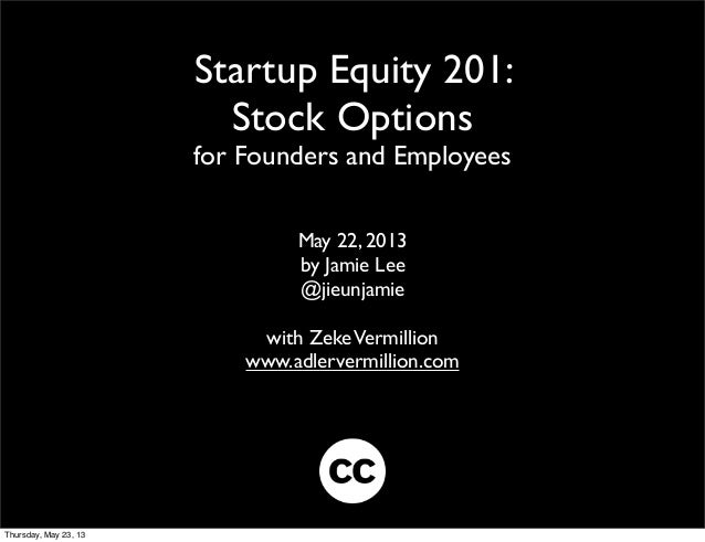 Startup Equity 201:Stock Optionsfor Founders and EmployeesMay 22, 2013by Jamie Lee@jieunjamiewith ZekeVermillionwww.adlerv...