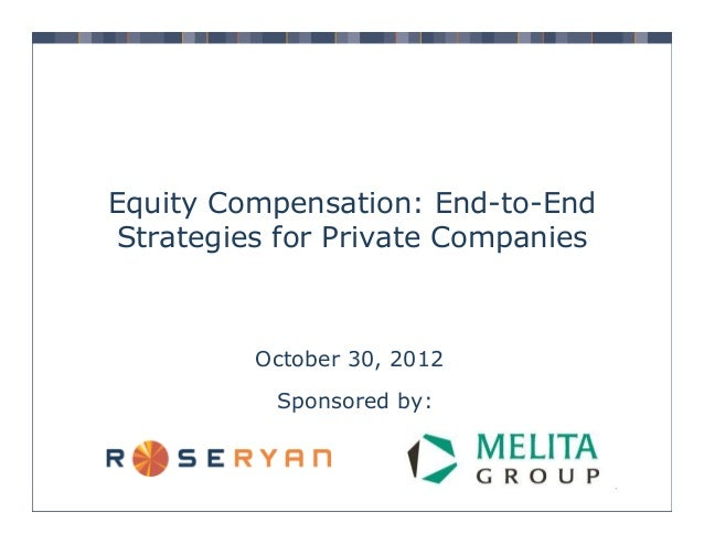 Equity Compensation: End-to-End Strategies for Private Companies  October 30, 2012 Sponsored by: