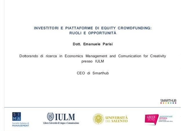 INVESTITORI E PIATTAFORME DI EQUITY CROWDFUNDING: RUOLI E OPPORTUNITÀ Dott. Emanuele Parisi Dottorando di ricerca in Econo...