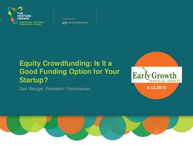 Equity Crowdfunding: Is It a Good Funding Option for Your Startup? Geri Stengel, President / Ventureneer 8.12.2015