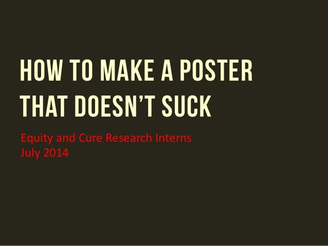 HOW TO MAKE A POSTER THAT DOESN'T SUCK Equity and Cure Research Interns July 2014
