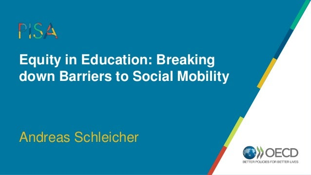 Equity in Education: Breaking down Barriers to Social Mobility Andreas Schleicher