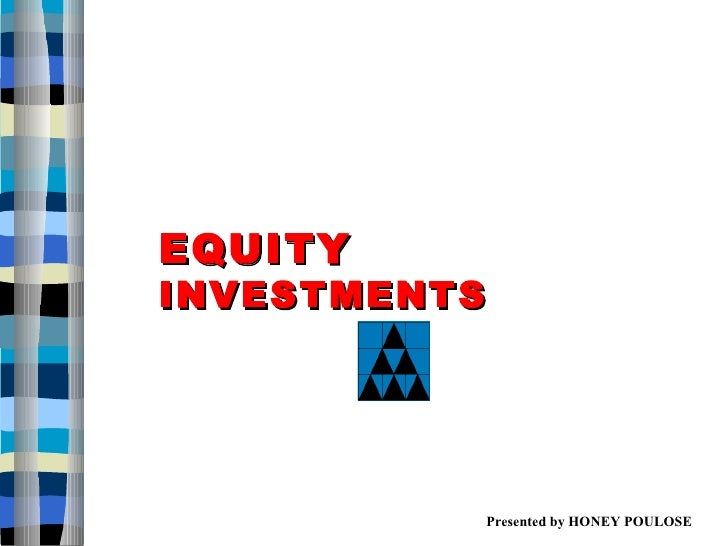 EQUITY  INVESTMENTS Presented by HONEY POULOSE