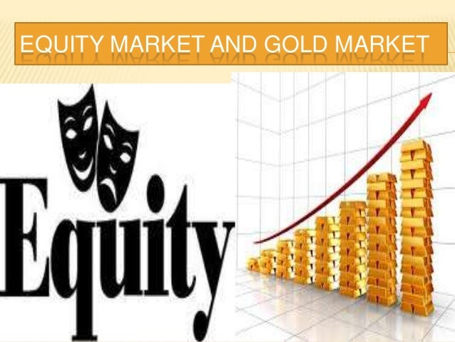 EQUITY MARKET AND GOLD MARKET