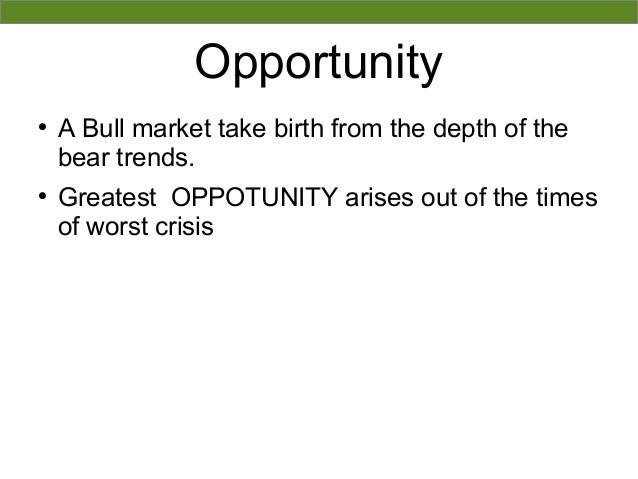 OpportunityA Bull market take birth from the depth of thebear trends.Greatest OPPOTUNITY arises out of the timesof worst...