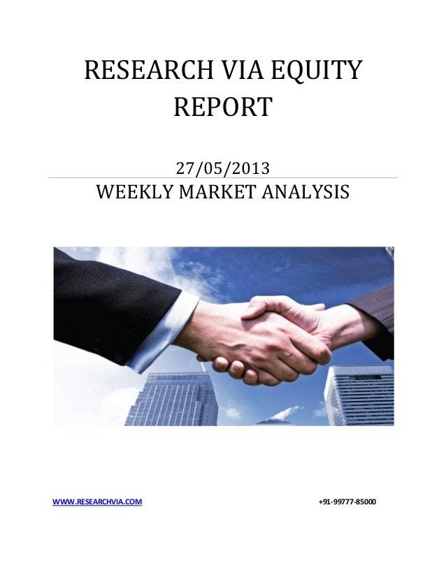 RESEARCH VIA EQUITYREPORT27/05/2013WEEKLY MARKET ANALYSISWWW.RESEARCHVIA.COM +91-99777-85000
